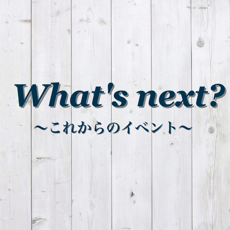 What's next?~これからのイベント~